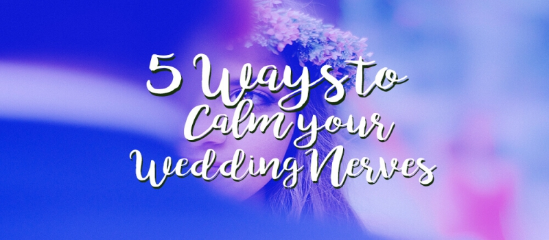 5 Ways To Calm Your Wedding Nerves